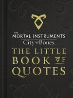 The Little Book of Quotes : The Mortal Instruments : City of Bones (Movie Tie-In) - Cassandra Clare