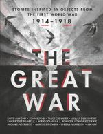The Great War : An Anthology of Stories Inspired by Objects from the First World War - Jim Kay