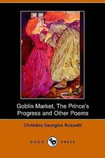 Goblin Market, the Prince's Progress and Other Poems - Christina Georgina Rossetti