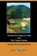 Twenty-One Days in India; And, the Teapot Series - George Robert Aberigh-MacKay