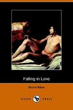 Falling in Love : With Other Essays on More Exact Branches of Science (Dodo Press) - Grant Allen