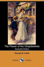 The Flower of the Chapdelaines (Illustrated Edition) (Dodo Press) - George Washington Cable