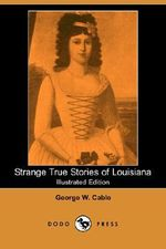 Strange True Stories of Louisiana (Illustrated Edition) (Dodo Press) - George Washington Cable