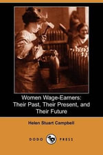 Women Wage-Earners : Their Past, Their Present, and Their Future (Dodo Press) - Helen Stuart Campbell