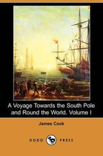 A Voyage Towards the South Pole and Round the World. Volume I (Dodo Press) - James Cook