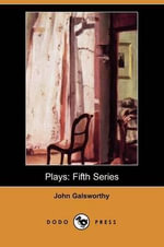 Plays, Fifth Series : Fifth Series (Dodo Press) - John Galsworthy, Sir