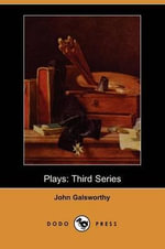 Plays : Third Series (Dodo Press) - John Galsworthy, Sir