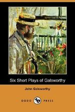 Six Short Plays of Galsworthy - John Galsworthy, Sir