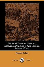 The Art of Travel; Or, Shifts and Contrivances Available in Wild Countries (Illustrated Edition) - Francis Galton
