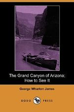 The Grand Canyon of Arizona; How to See It (Dodo Press) - George Wharton James