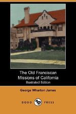 The Old Franciscan Missions of California (Illustrated Edition) (Dodo Press) - George Wharton James