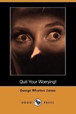Quit Your Worrying! (Dodo Press) - George Wharton James