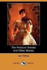 The Kreutzer Sonata and Other Stories (Dodo Press) - Count Leo Nikolayevich Tolstoy
