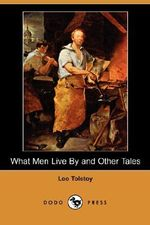 What Men Live by and Other Tales (Dodo Press) - Count Leo Nikolayevich Tolstoy