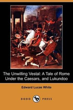 The Unwilling Vestal : A Tale of Rome Under the Caesars, and Lukundoo (Dodo Press) - Edward Lucas White