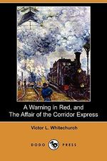 A Warning in Red, and the Affair of the Corridor Express (Dodo Press) - Victor L Whitechurch