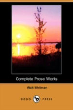 Complete Prose Works (Dodo Press) - Walt Whitman