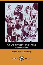 An Old Sweetheart of Mine (Illustrated Edition) (Dodo Press) - Deceased James Whitcomb Riley