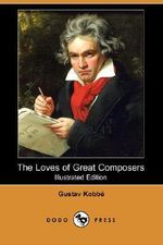 The Loves of Great Composers (Illustrated Edition) (Dodo Press) - Gustav Kobbe