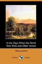 In the Days When the World Was Wide and Other Verses (Dodo Press) - Henry Lawson