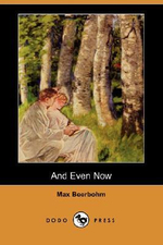 And Even Now (Dodo Press) - Sir Max Beerbohm