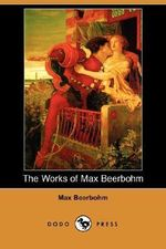 The Works of Max Beerbohm (Dodo Press) - Sir Max Beerbohm