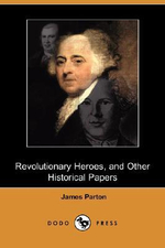 Revolutionary Heroes, and Other Historical Papers (Dodo Press) - James Parton