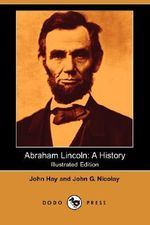 Abraham Lincoln : A History (Illustrated Edition) (Dodo Press) - John Hay