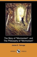 The Story of Mormonism, and the Philosophy of Mormonism (Dodo Press) - James E Talmage