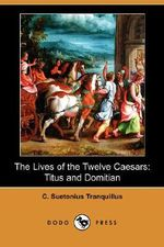 The Lives of the Twelve Caesars : Titus and Domitian (Dodo Press) - C Suetonius Tranquillus