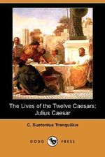 The Lives of the Twelve Caesars : Julius Caesar (Dodo Press) - C Suetonius Tranquillus