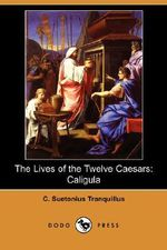 The Lives of the Twelve Caesars : Caligula (Dodo Press) - C Suetonius Tranquillus