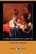 A Little Cook-Book for a Little Girl (Dodo Press) - Caroline French Benton