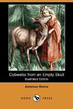 Cobwebs from an Empty Skull (Illustrated Edition) (Dodo Press) - Ambrose Bierce