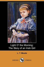 Light O' the Morning : The Story of an Irish Girl (Dodo Press) - L T Meade