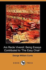 Ars Recte Vivendi; Being Essays Contributed to the Easy Chair (Dodo Press) - George William Curtis