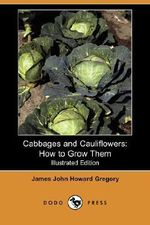 Cabbages and Cauliflowers : How to Grow Them (Illustrated Edition) (Dodo Press) - James John Howard Gregory