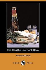 The Healthy Life Cook Book (Dodo Press) - Florence Daniel