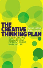 The Creative Thinking Plan : How to Generate Ideas and Solve Problems in Your Work and Life - Guy Claxton