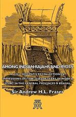 Among Indian Rajahs And Ryots - A Civil Servant's Recollecti - Sir Andrew H.L Fraser