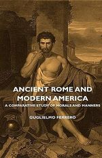 Ancient Rome And Modern America - A Comparative Study Of Mor - Guglielmo Ferrero
