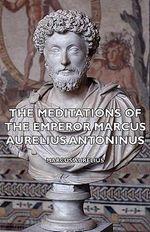 Meditations of the Emperor Marcus Aurelius Antoninus - Aurelius Marcus