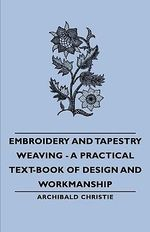 Embroidery and Tapestry Weaving - A Practical Text-Book of D - Archibald Christie
