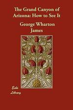 The Grand Canyon of Arizona : How to See It - George Wharton James