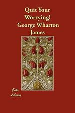 Quit Your Worrying! - George Wharton James