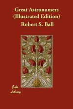 Great Astronomers (Illustrated Edition) - Robert S Ball