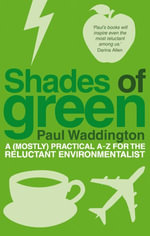 Shades Of Green : A (mostly) practical A-Z for the reluctant environmentalist - Paul Waddington