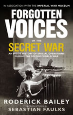 Forgotten Voices of the Secret War : An Inside History of Special Operations in the Second World War - Roderick Bailey