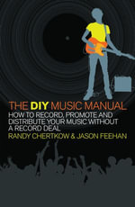 The DIY Music Manual : How to Record, Promote and Distribute Your Music without a Record Deal - Randy Chertkow