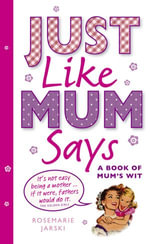 Just Like Mum Says : A Book of Mum's Wit - Rosemarie Jarski
